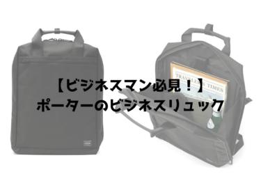 【ビジネスマン必見!】ポーターのビジネスリュックおすすめ7選!